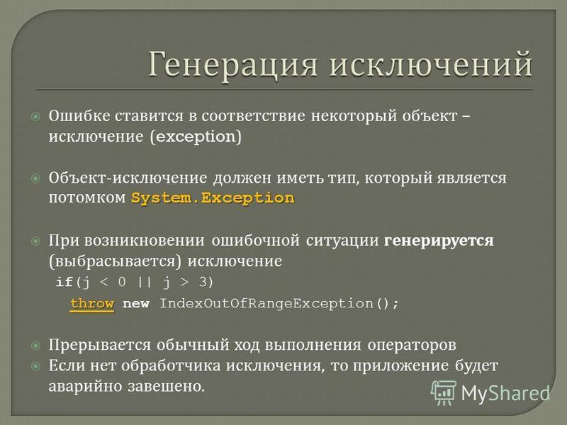 Ошибке ставится в соответствие некоторый объект – исключение (exception) System.Exception Объект - исключение должен иметь тип, который является потомком System.Exception При возникновении ошибочной ситуации генерируется ( выбрасывается ) исключение