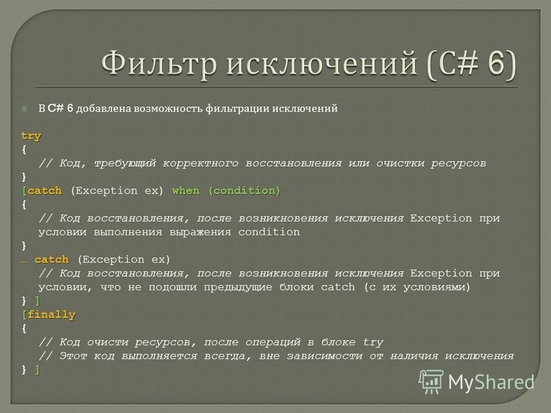 В C# 6 добавлена возможность фильтрации исключенийtry { // Код, требующий корректного восстановления или очистки ресурсов } [catch when (condition) [catch (Exception ex) when (condition) { // Код восстановления, после возникновения исключения Excepti