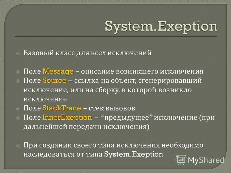 Базовый класс для всех исключений Message Поле Message – описание возникшего исключения Source Поле Source – ссылка на объект, сгенерировавший исключение, или на сборку, в которой возникло исключение StackTrace Поле StackTrace – стек вызовов InnerExe