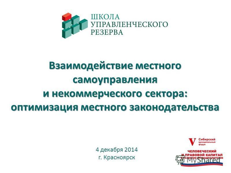 Взаимодействие местного самоуправления и некоммерческого сектора: оптимизация местного законодательства 4 декабря 2014 г. Красноярск