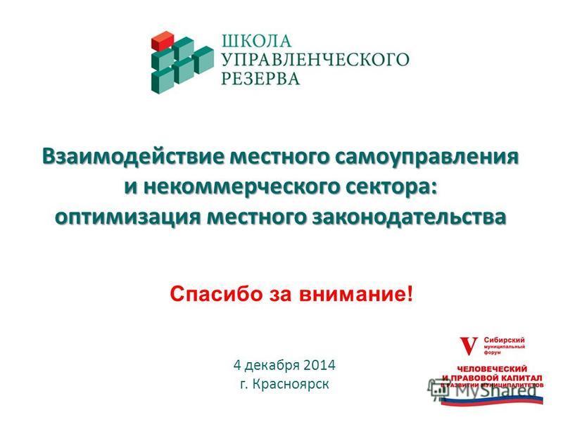 Взаимодействие местного самоуправления и некоммерческого сектора: оптимизация местного законодательства 4 декабря 2014 г. Красноярск Спасибо за внимание!