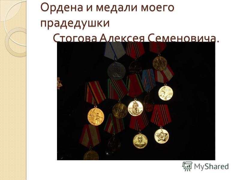 Ордена и медали моего прадедушки Стогова Алексея Семеновича.
