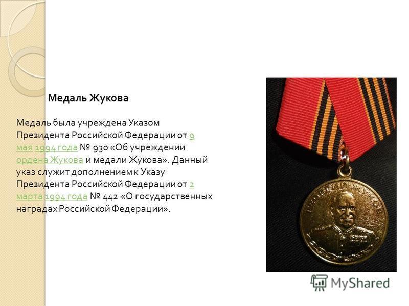 Медаль была учреждена Указом Президента Российской Федерации от 9 мая 1994 года 930 « Об учреждении ордена Жукова и медали Жукова ». Данный указ служит дополнением к Указу Президента Российской Федерации от 2 марта 1994 года 442 « О государственных н