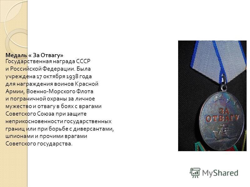 Медаль « За Отвагу » Государственная награда СССР и Российской Федерации. Была учреждена 17 октября 1938 года для награждения воинов Красной Армии, Военно - Морского Флота и пограничной охраны за личное мужество и отвагу в боях с врагами Советского С