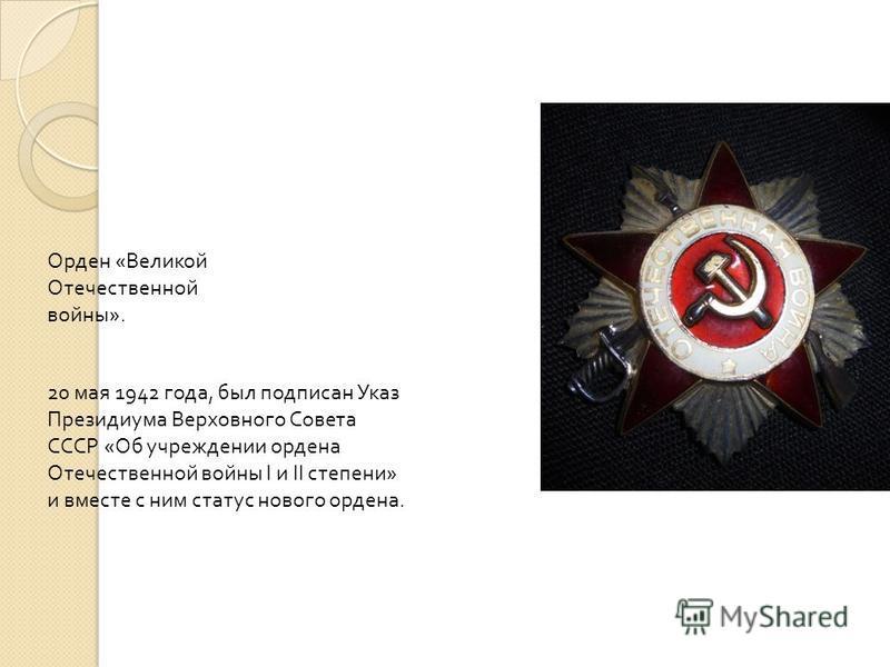 Орден « Великой Отечественной войны ». 20 мая 1942 года, был подписан Указ Президиума Верховного Совета СССР « Об учреждении ордена Отечественной войны I и II степени » и вместе с ним статус нового ордена.