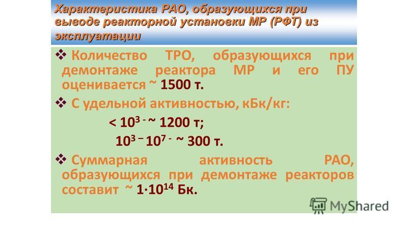 Характеристика РАО, образующихся при выводе реакторной установки МР (РФТ) из эксплуатации Количество ТРО, образующихся при демонтаже реактора МР и его ПУ оценивается ~ 1500 т. С удельной активностью, к Бк/кг: < 10 3 - ~ 1200 т; 10 3 – 10 7 - ~ 300 т.