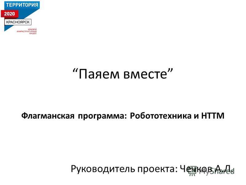 Паяем вместе Флагманская программа: Робототехника и НТТМ Руководитель проекта: Чечков А.Л.