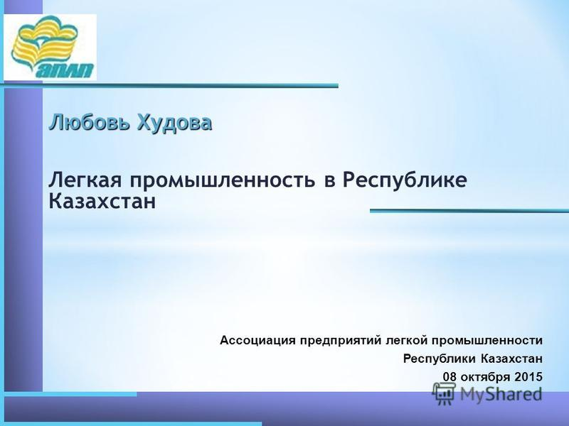 Любовь Худова Легкая промышленность в Республике Казахстан Ассоциация предприятий легкой промышленности Республики Казахстан 08 октября 2015