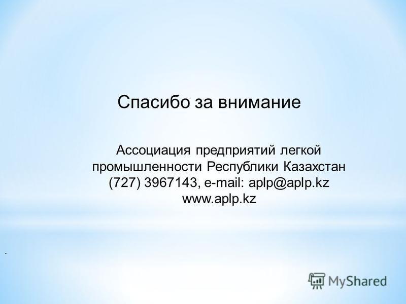. Спасибо за внимание Ассоциация предприятий легкой промышленности Республики Казахстан (727) 3967143, e-mail: aplp@aplp.kz www.aplp.kz