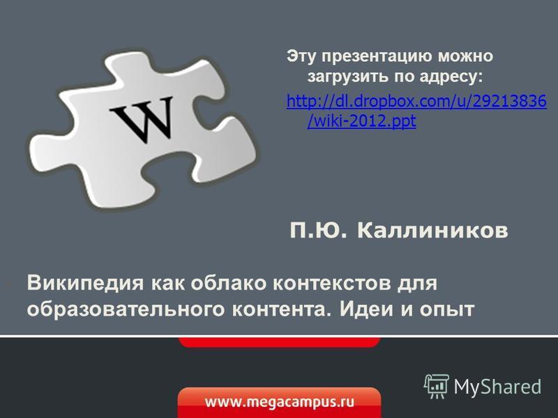 Википедия как облако контекстов для образовательного контента. Идеи и опыт П.Ю. Каллиников Эту презентацию можно загрузить по адресу: http://dl.dropbox.com/u/29213836 /wiki-2012.ppt