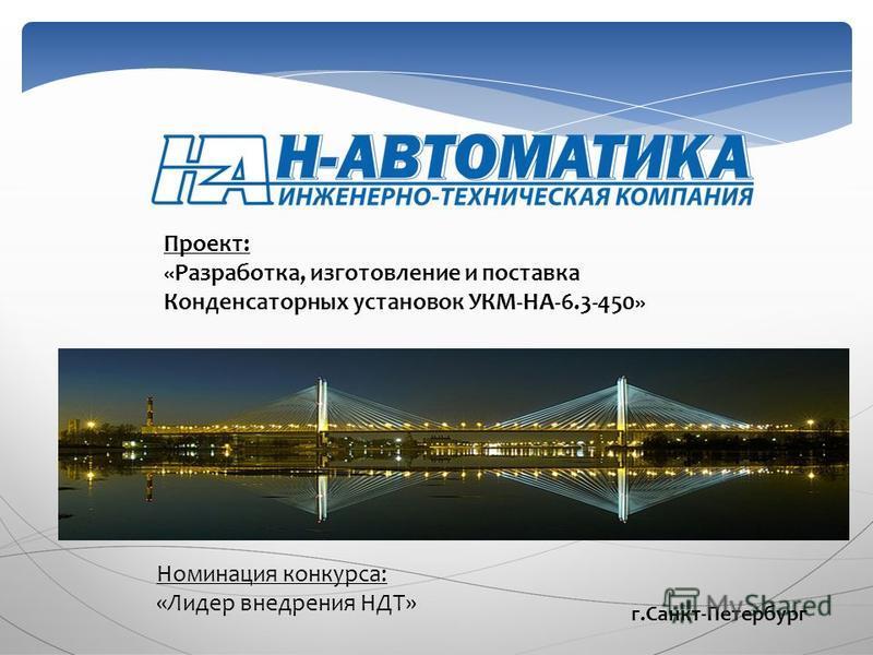 Проект: «Разработка, изготовление и поставка Конденсаторных установок УКМ-НА-6.3-450» Номинация конкурса: «Лидер внедрения НДТ» г.Санкт-Петербург
