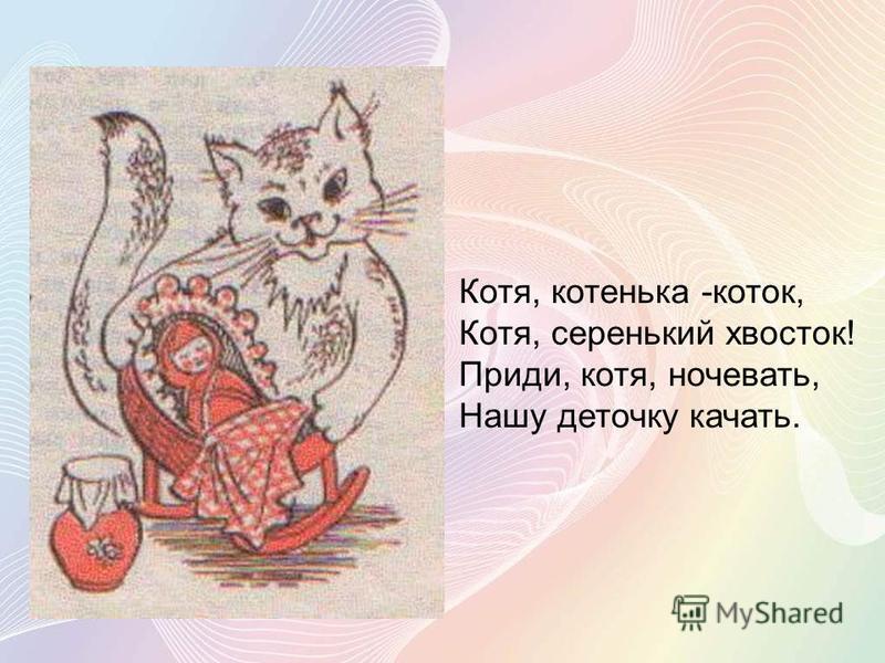Котя, котенька -коток, Котя, серенький хвосток! Приди, котя, ночевать, Нашу деточку качать.