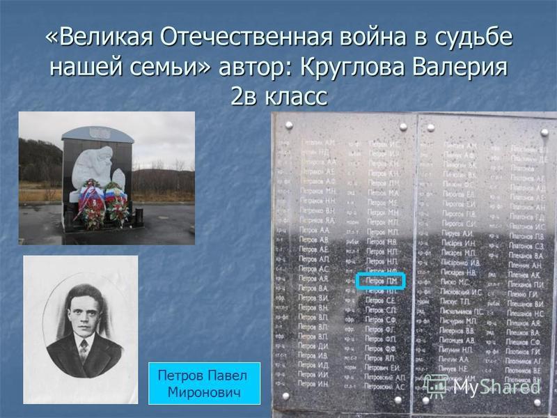 «Великая Отечественная война в судьбе нашей семьи» автор: Круглова Валерия 2 в класс Петров Павел Миронович