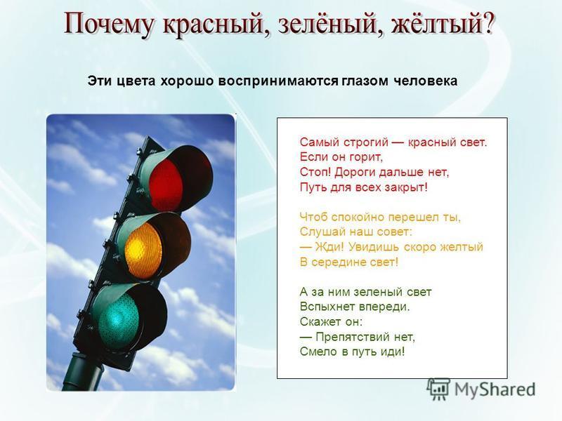 Самый строгий красный свет. Если он горит, Стоп! Дороги дальше нет, Путь для всех закрыт! Чтоб спокойно перешел ты, Слушай наш совет: Жди! Увидишь скоро желтый В середине свет! А за ним зеленый свет Вспыхнет впереди. Скажет он: Препятствий нет, Смело