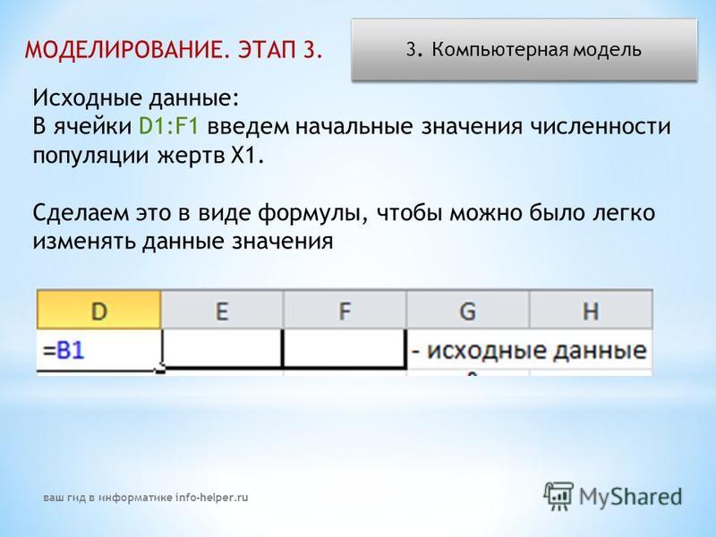 МОДЕЛИРОВАНИЕ. ЭТАП 3. 3. Компьютерная модель Исходные данные: В ячейки D1:F1 введем начальные значения численности популяции жертв X1. Сделаем это в виде формулы, чтобы можно было легко изменять данные значения ваш гид в информатике info-helper.ru