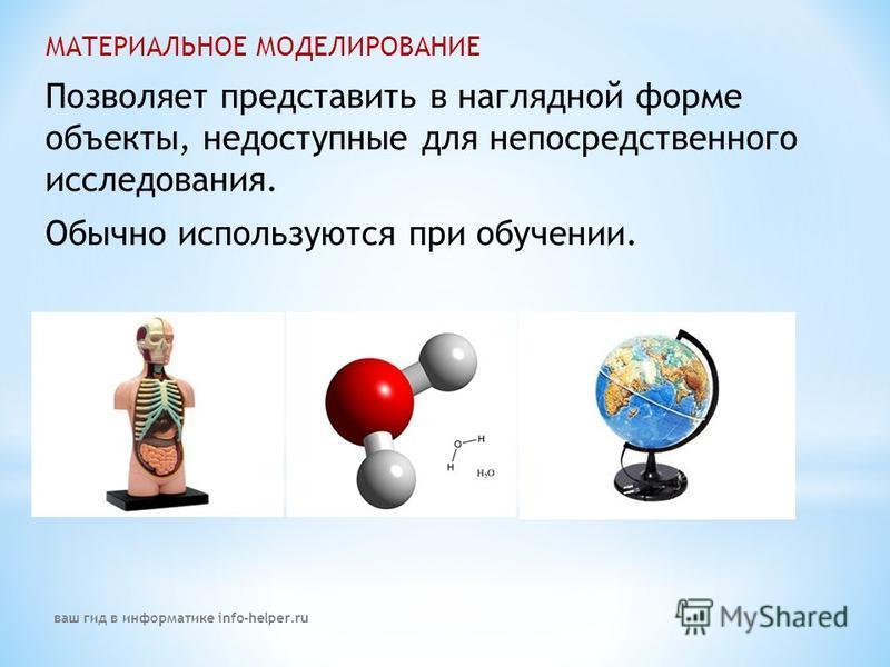 МАТЕРИАЛЬНОЕ МОДЕЛИРОВАНИЕ Позволяет представить в наглядной форме объекты, недоступные для непосредственного исследования. Обычно используются при обучении. ваш гид в информатике info-helper.ru