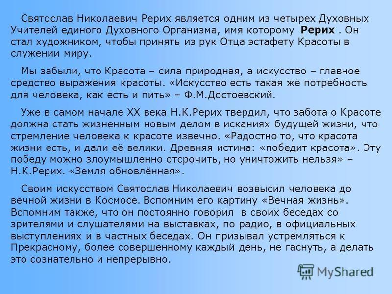 Святослав Николаевич Рерих является одним из четырех Духовных Учителей единого Духовного Организма, имя которому Рерих. Он стал художником, чтобы принять из рук Отца эстафету Красоты в служении миру. Мы забыли, что Красота – сила природная, а искусст