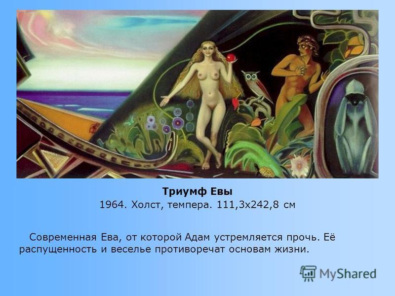 Современная Ева, от которой Адам устремляется прочь. Её распущенность и веселье противоречат основам жизни. Триумф Евы 1964. Холст, темпера. 111,3x242,8 см