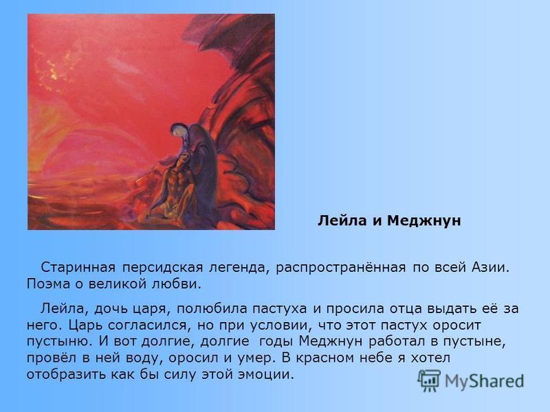 Старинная персидская легенда, распространённая по всей Азии. Поэма о великой любви. Лейла, дочь царя, полюбила пастуха и просила отца выдать её за него. Царь согласился, но при условии, что этот пастух оросит пустыню. И вот долгие, долгие годы Меджну