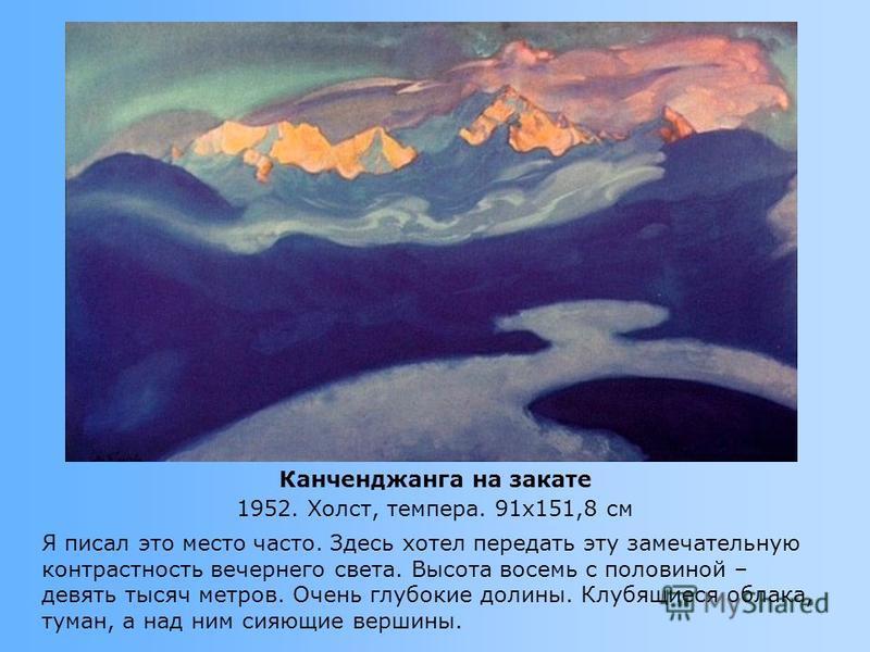 Я писал это место часто. Здесь хотел передать эту замечательную контрастность вечернего света. Высота восемь с половиной – девять тысяч метров. Очень глубокие долины. Клубящиеся облака, туман, а над ним сияющие вершины. Канченджанга на закате 1952. Х