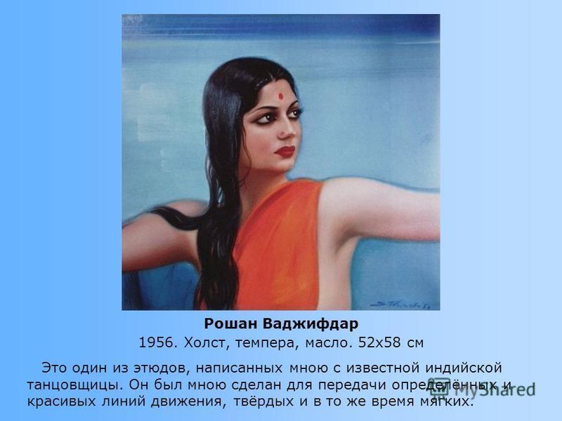Это один из этюдов, написанных мною с известной индийской танцовщицы. Он был мною сделан для передачи определённых и красивых линий движения, твёрдых и в то же время мягких. Рошан Ваджифдар 1956. Холст, темпера, масло. 52x58 см