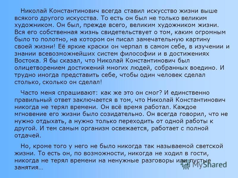 Николай Константинович всегда ставил искусство жизни выше всякого другого искусства. То есть он был не только великим художником. Он был, прежде всего, великим художником жизни. Вся его собственная жизнь свидетельствует о том, каким огромным было то