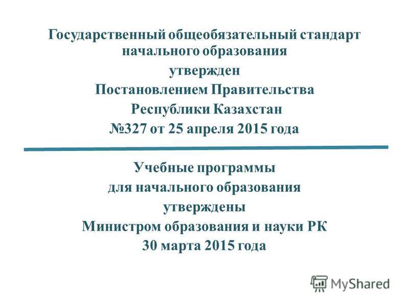 Государственный общеобязательный стандарт начального образования утвержден Постановлением Правительства Республики Казахстан 327 от 25 апреля 2015 года Учебные программы для начального образования утверждены Министром образования и науки РК 30 марта