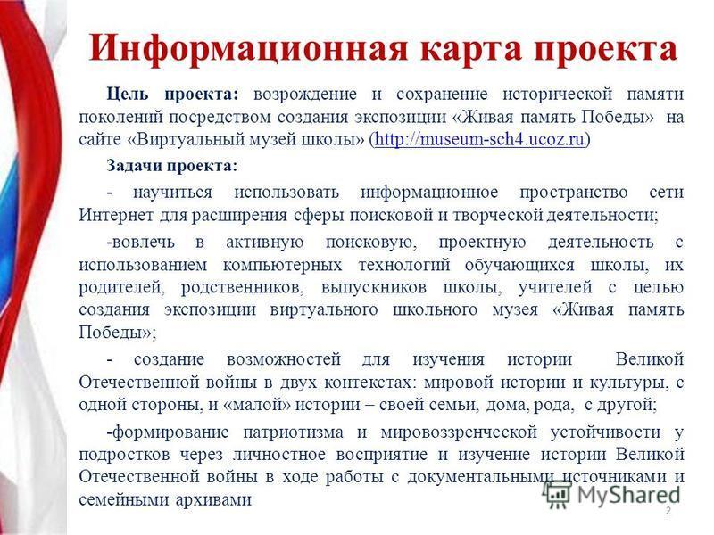 Информационная карта проекта Цель проекта: возрождение и сохранение исторической памяти поколений посредством создания экспозиции «Живая память Победы» на сайте «Виртуальный музей школы» (http://museum-sch4.ucoz.ru)http://museum-sch4.ucoz.ru Задачи п