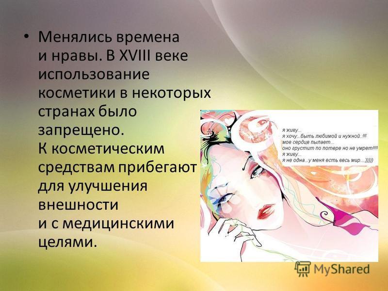 Менялись времена и нравы. В XVIII веке использование косметики в некоторых странах было запрещено. К косметическим средствам прибегают для улучшения внешности и с медицинскими целями.