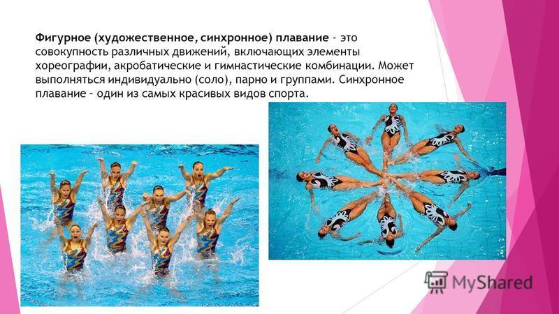 Фигурное (художественное, синхронное) плавание - это совокупность различных движений, включающих элементы хореографии, акробатические и гимнастические комбинации. Может выполняться индивидуально (соло), парно и группами. Синхронное плавание – один из