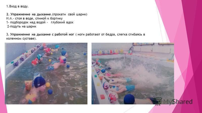 1. Вход в воду. 2. Упражнение на дыхание.(прокати свой шарик) И.п.- стоя в воде, спиной к бортику 1- подбородок над водой - глубокий вдох 2-подуть на шарик 3. Упражнение на дыхание с работой ног ( ноги работают от бедра, слегка сгибаясь в коленном су