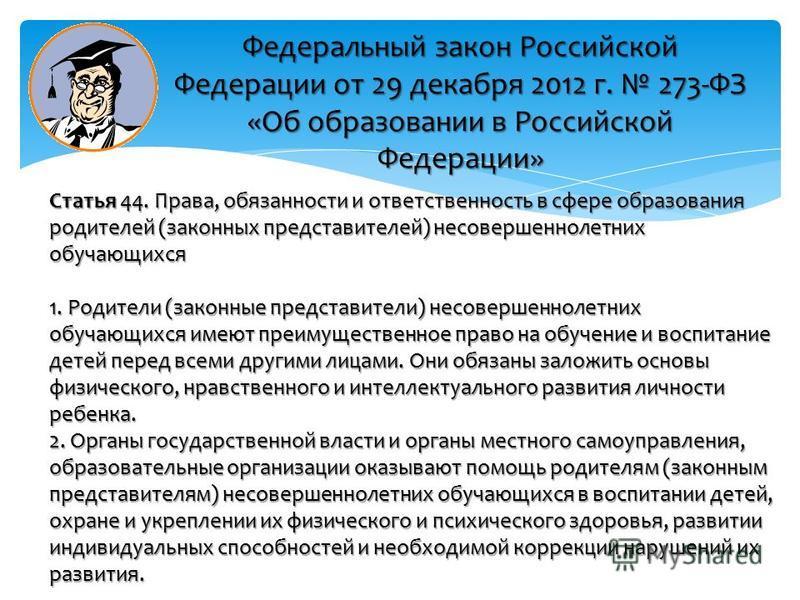 Федеральный закон Российской Федерации от 29 декабря 2012 г. 273-ФЗ «Об образовании в Российской Федерации» Статья 44. Права, обязанности и ответственность в сфере образования родителей (законных представителей) несовершеннолетних обучающихся 1. Роди