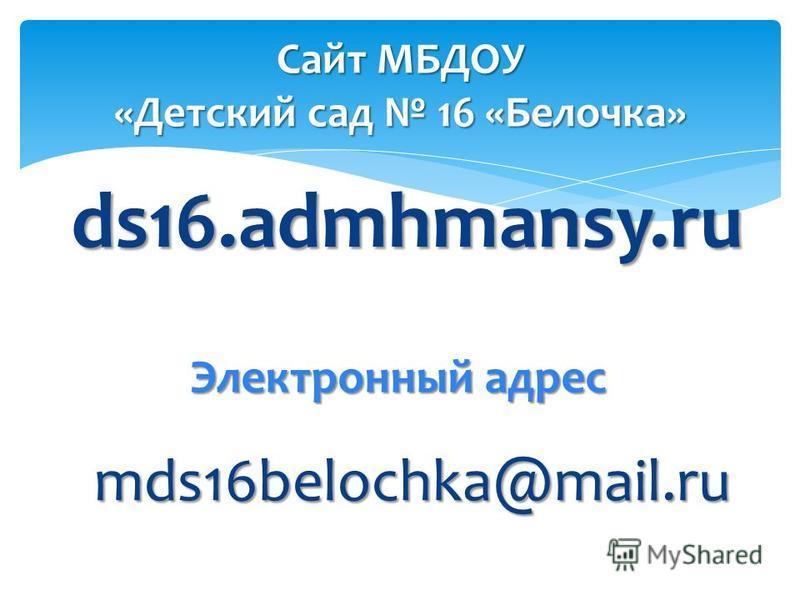 ds16.admhmansy.ru Сайт МБДОУ «Детский сад 16 «Белочка» Электронный адрес mds16belochka@mail.ru