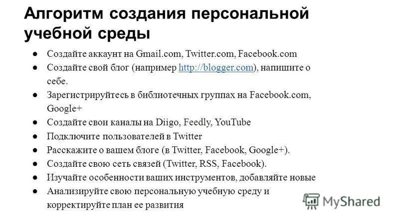 Алгоритм создания персональной учебной среды Создайте аккаунт на Gmail.com, Twitter.com, Facebook.com Создайте свой блог (например http://blogger.com), напишите о себе.http://blogger.com Зарегистрируйтесь в библиотечных группах на Facebook.com, Googl