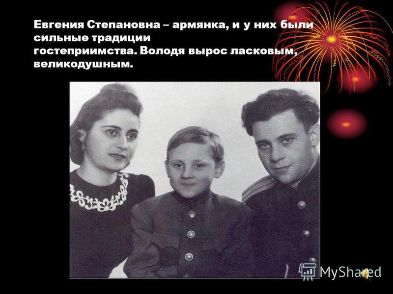 Евгения Степановна – армянка, и у них были сильные традиции гостеприимства. Володя вырос ласковым, великодушным.