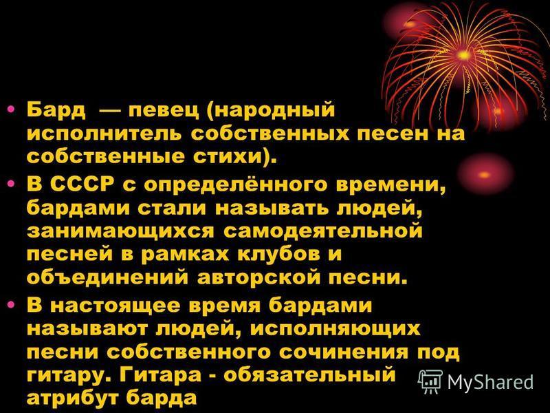 Бард певец (народный исполнитель собственных песен на собственные стихи). В СССР с определённого времени, бардами стали называть людей, занимающихся самодеятельной песней в рамках клубов и объединений авторской песни. В настоящее время бардами называ