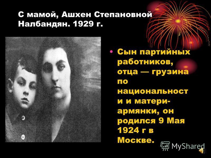 С мамой, Ашхен Степановной Налбандян. 1929 г. Сын партийных работников, отца грузина по национальности и матери- армянки, он родился 9 Мая 1924 г в Москве.