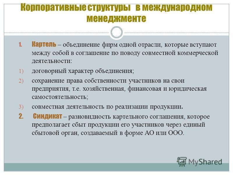 Корпоративные структуры в международном менеджменте 1. Картель – объединение фирм одной отрасли, которые вступают между собой в соглашение по поводу совместной коммерческой деятельности: 1) договорный характер объединения; 2) сохранение права собстве