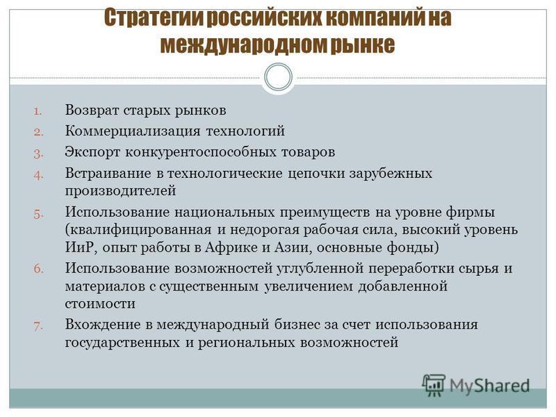 Стратегии российских компаний на международном рынке 1. Возврат старых рынков 2. Коммерциализация технологий 3. Экспорт конкурентоспособных товаров 4. Встраивание в технологические цепочки зарубежных производителей 5. Использование национальных преим