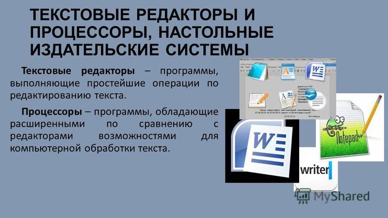 ТЕКСТОВЫЕ РЕДАКТОРЫ И ПРОЦЕССОРЫ, НАСТОЛЬНЫЕ ИЗДАТЕЛЬСКИЕ СИСТЕМЫ Текстовые редакторы – программы, выполняющие простейшие операции по редактированию текста. Процессоры – программы, обладающие расширенными по сравнению с редакторами возможностями для