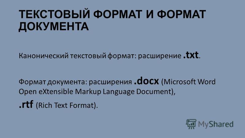 Канонический текстовый формат: расширение.txt. Формат документа: расширения.docх (Microsoft Word Open eXtensible Markup Language Document),.rtf (Rich Text Format).