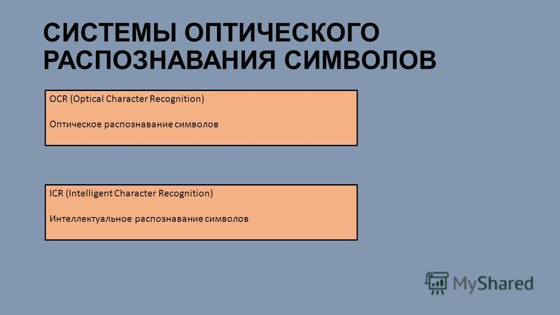 СИСТЕМЫ ОПТИЧЕСКОГО РАСПОЗНАВАНИЯ СИМВОЛОВ OCR (Optical Character Recognition) Оптическое распознавание символов ICR (Intelligent Character Recognition) Интеллектуальное распознавание символов