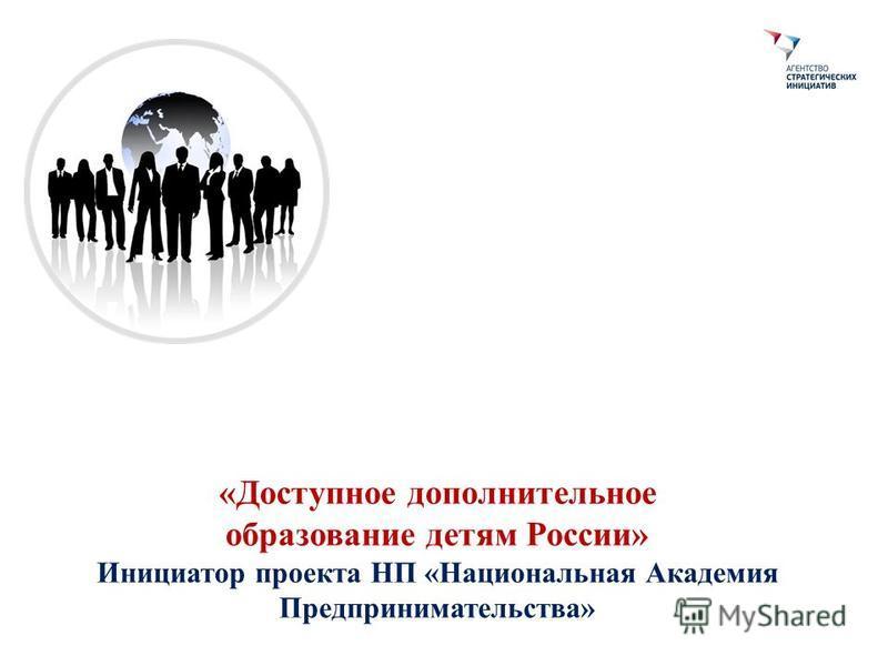«Доступное дополнительное образование детям России» Инициатор проекта НП «Национальная Академия Предпринимательства»