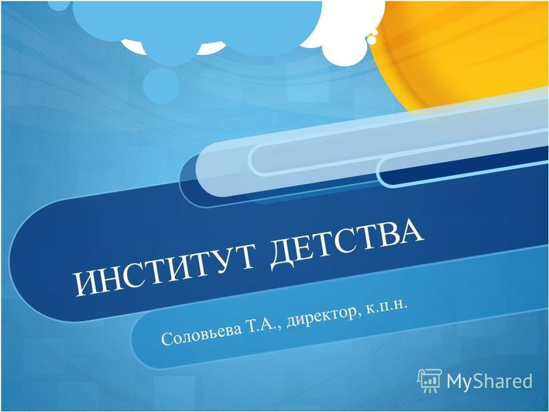 ИНСТИТУТ ДЕТСТВА Соловьева Т.А., директор, к.п.н.