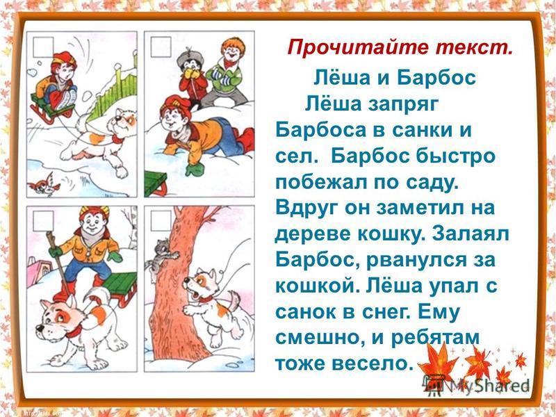 Лёша и Барбос Лёша запряг Барбоса в санки и сел. Барбос быстро побежал по саду. Вдруг он заметил на дереве кошку. Залаял Барбос, рванулся за кошкой. Лёша упал с сонок в снег. Ему смешно, и ребятам тоже весело. Прочитайте текст.
