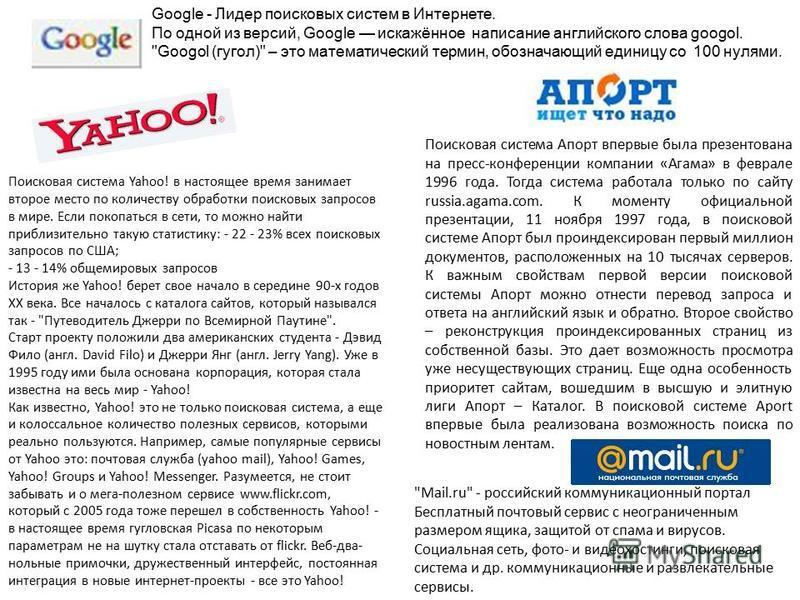 Яндекс российская система поиска в Сети. Сайт компании, Yandex.ru, был открыт 23 сентября 1997 года. Отличительная особенность Яндекса возможность точной настройки поискового запроса. Rambler –создан в 1996 году. Поисковая система Рамблер понимает и