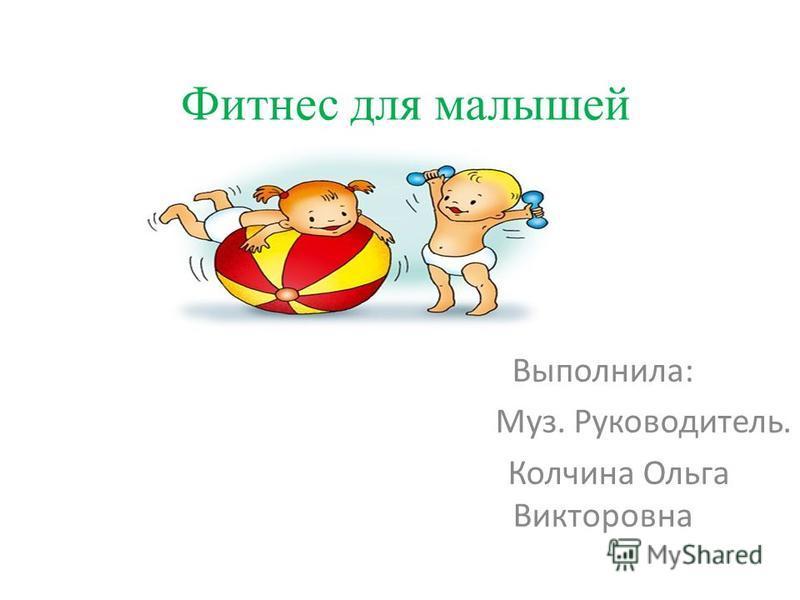 Фитнес для малышей Выполнила: Муз. Руководитель. Колчина Ольга Викторовна