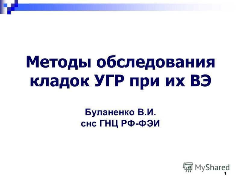 1 Методы обследования кладок УГР при их ВЭ Буланенко В.И. снс ГНЦ РФ-ФЭИ