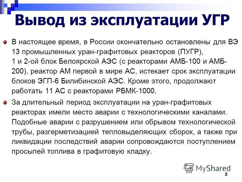 2 Вывод из эксплуатации УГР В настоящее время, в России окончательно остановлены для ВЭ 13 промышленных уран-графитовых реакторов (ПУГР), 1 и 2-ой блок Белоярской АЭС (с реакторами АМБ-100 и АМБ- 200), реактор АМ первой в мире АС, истекает срок экспл