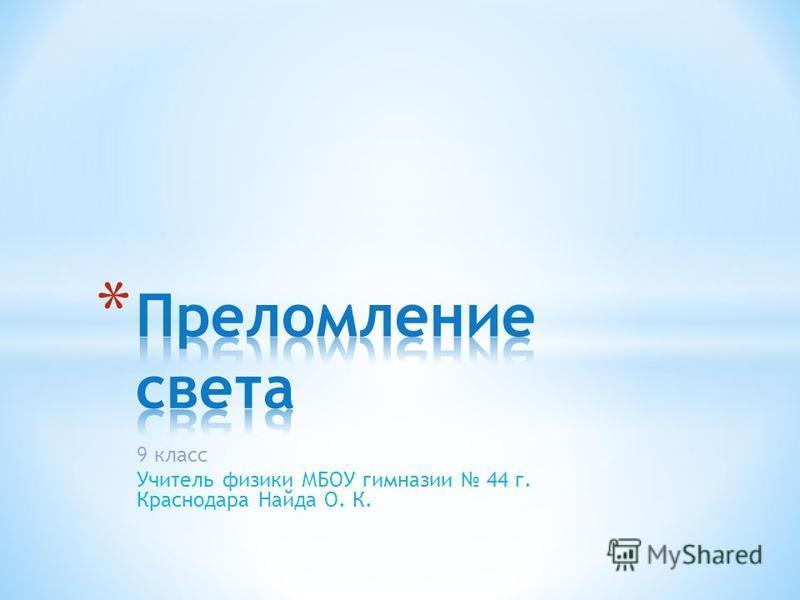 9 класс Учитель физики МБОУ гимназии 44 г. Краснодара Найда О. К.